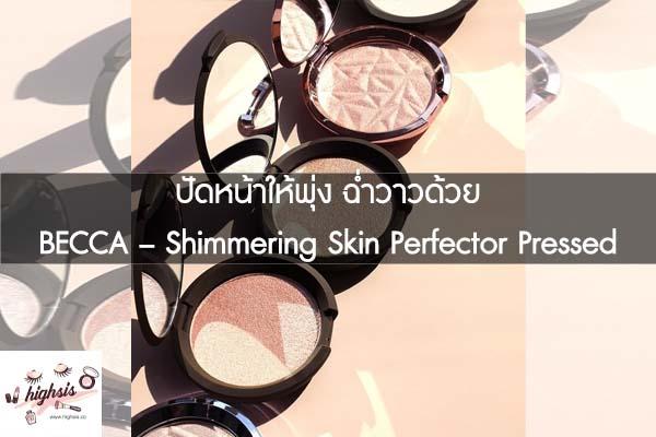 ปัดหน้าให้พุ่ง ฉ่ำวาวด้วย BECCA – Shimmering Skin Perfector Pressed
