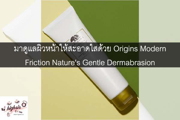 มาดูแลผิวหน้าให้สะอาดใสด้วย Origins Modern Friction Nature's Gentle Dermabrasion #ของมันต้องมี