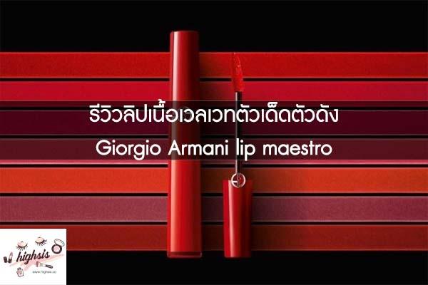 รีวิวลิปเนื้อเวลเวทตัวเด็ดตัวดัง Giorgio Armani lip maestro #ของมันต้องมี