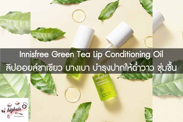 Innisfree Green Tea Lip Conditioning Oil ลิปออยล์ชาเขียว บางเบา บำรุงปากให้ฉ่ำวาว ชุ่มชื้น