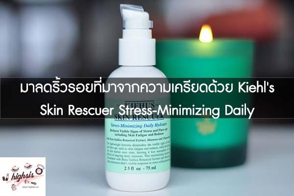 มาลดริ้วรอยที่มาจากความเครียดด้วย Kiehl's Skin Rescuer Stress-Minimizing Daily Hydrator #ของมันต้องมี