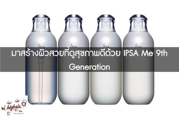 มาสร้างผิวสวยที่ดูสุขภาพดีด้วย IPSA Me 9th Generation #ของมันต้องมี