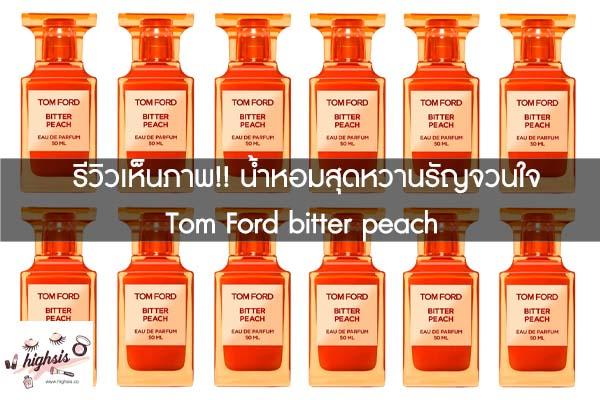 รีวิวเห็นภาพ!! น้ำหอมสุดหวานรัญจวนใจ Tom Ford bitter peach #ของมันต้องมี