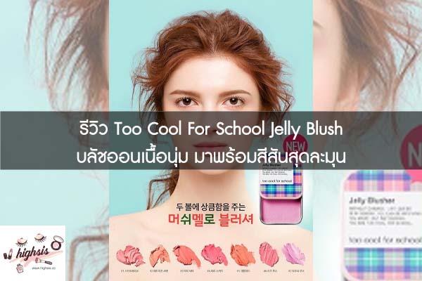 รีวิว Too Cool For School Jelly Blush บลัชออนเนื้อนุ่ม มาพร้อมสีสันสุดละมุน