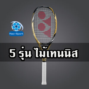 ไม้เทนนิส 5 รุ่น ที่นำมาแนะนำและคัดมาเป็นอย่างดี สำหรับการเริ่มต้นที่ดี