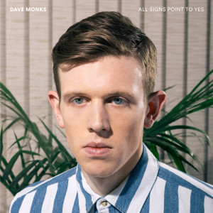 Dine Alone Records: All Signs Point to Yes. Dave Monks. 2015