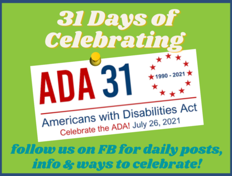 """graphic with words on bright green background """"31 days of celebrating ADA 31 Americans with disabilities Act July 26, 2021. Follow us on FB for daily posts, info and ways to celbrate"""
