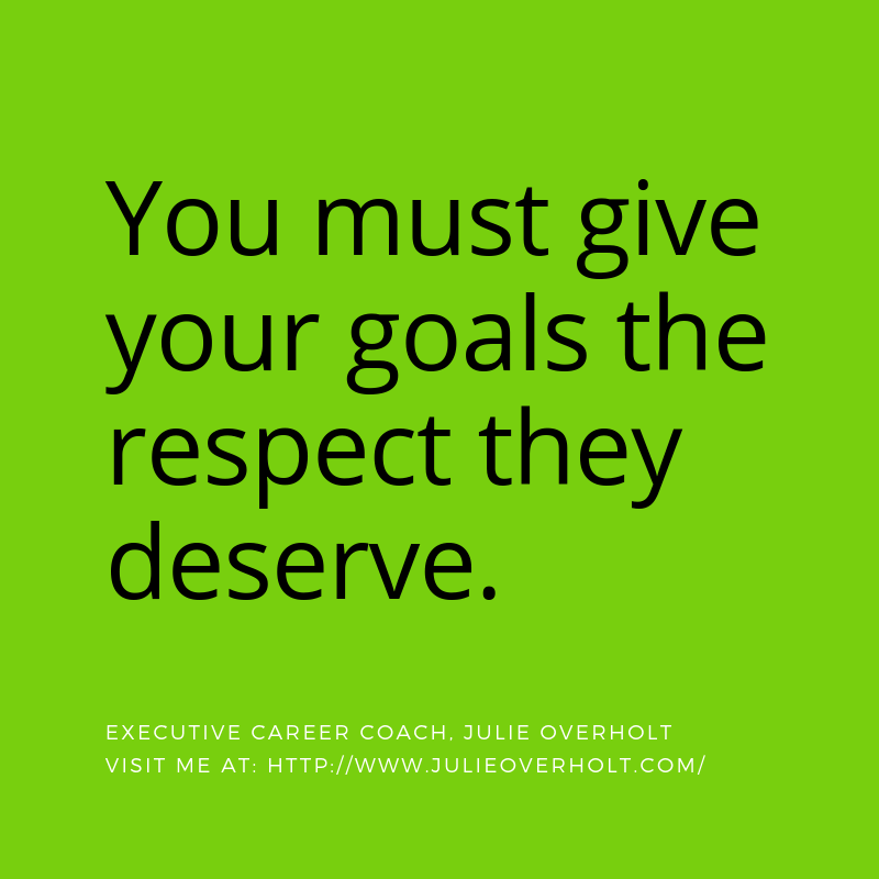 You must give your goals the respect they deserve. Quote by Julie Overholt, Executive Career Coach