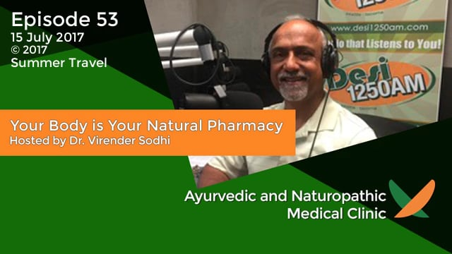 Your Body is Your Natural Pharmacy Episode – 53 – 15 July 2017 – Dr. Virender Sodhi – Summer Travel