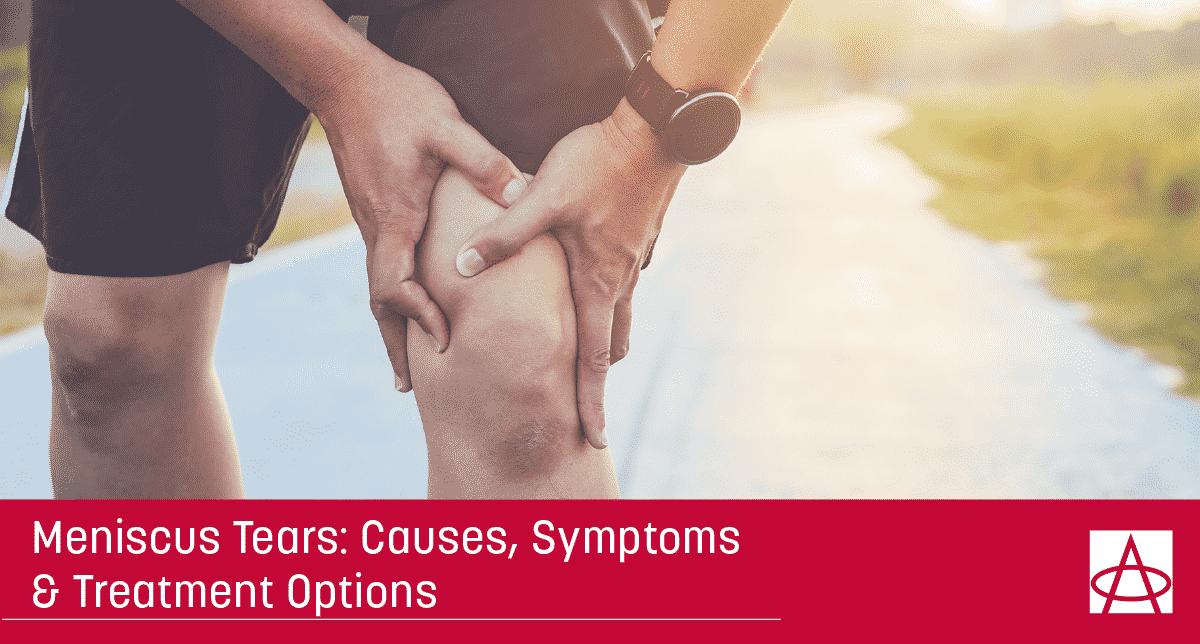 Meniscus Tears: Causes, Symptoms & Treatment Options