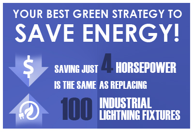 Your Best Green Strategy To Save Energy! Saving just 4 Horsepower is the same as replacing 100 industrial lightning fixtures