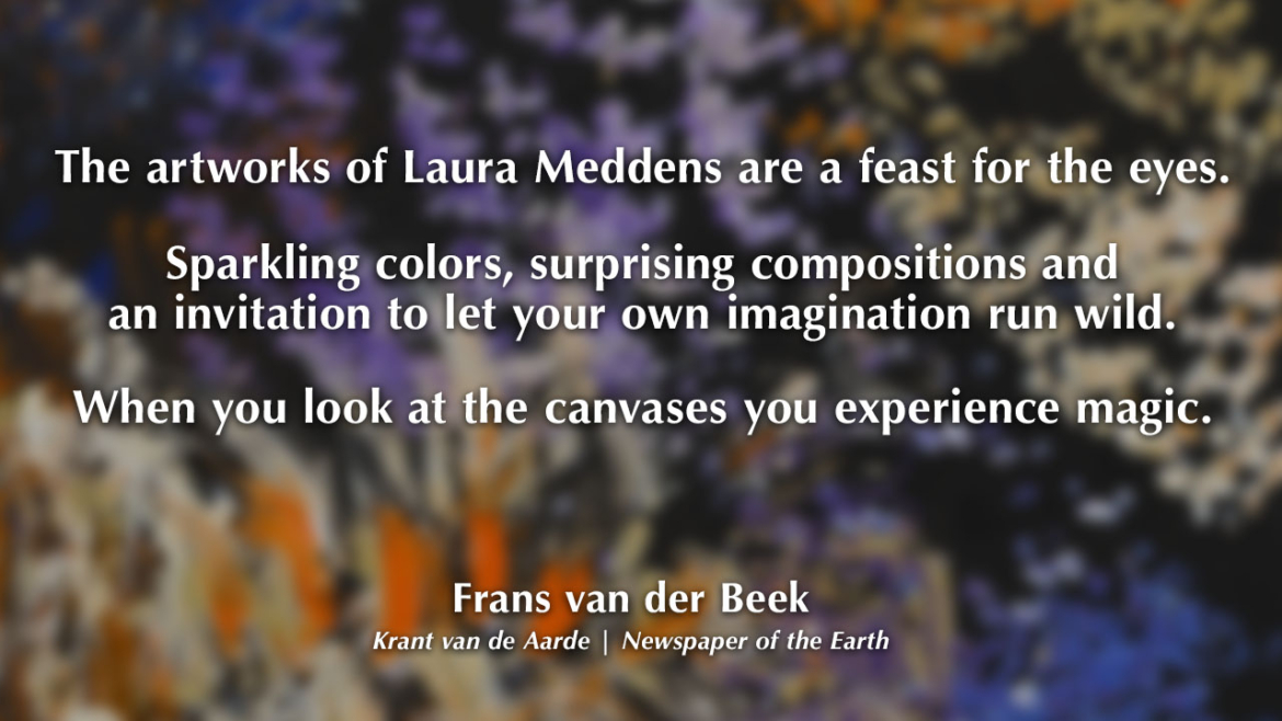 The artworks of Laura Meddens are a feast for the eyes. Sparkling colors, surprising compositions and an invitation to let your own imagination run wild. When you look at the canvases you experience magic. Frans van der Beek. Krant van de Aarde | Newspaper of the Earth.
