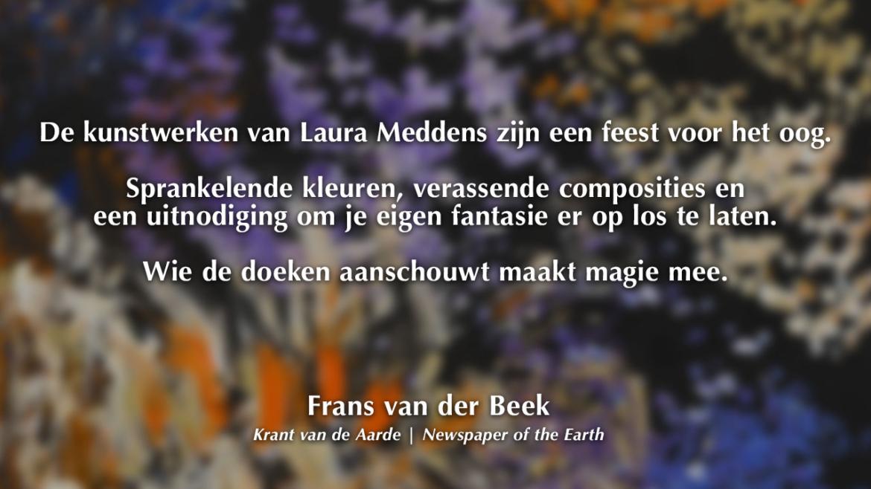 De kunstwerken van Laura Meddens zijn een feest voor het oog. Sprankelende kleuren, verassende composities en een uitnodiging om je eigen fantasie er op los te laten. Wie de doeken aanschouwt maakt magie mee. Frans van der Beek. Krant van de Aarde. Newspaper of the Earth.