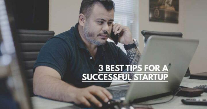 3 BEST TIPS FOR A SUCCESSFUL STARTUP