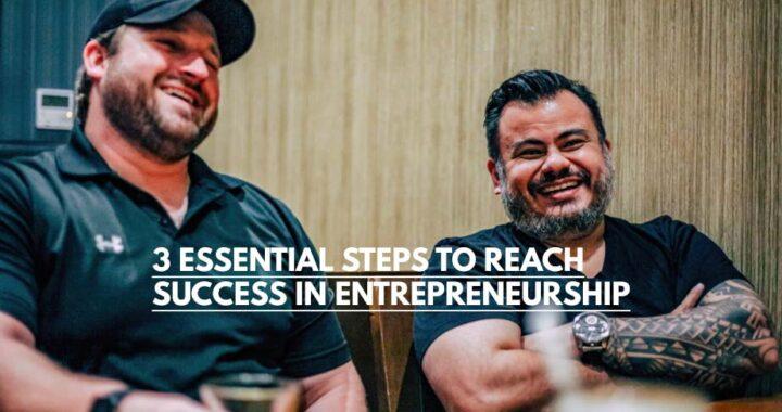 3 ESSENTIAL STEPS TO REACH SUCCESS IN ENTREPRENEURSHIP