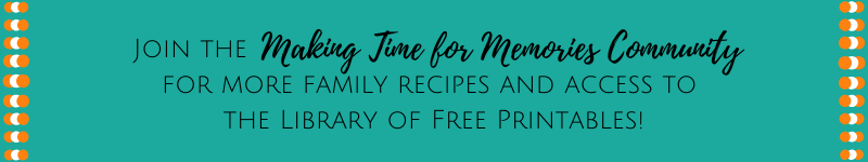 Join the Making Time for Memories Community for more family recipes and access to the library of free printables!