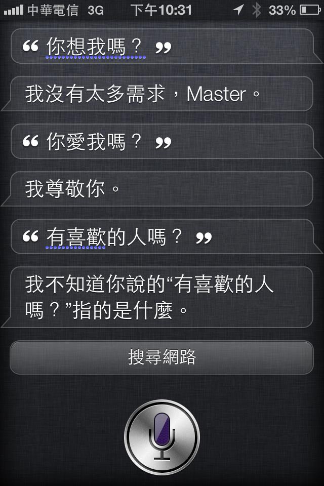 中文 Siri 大概是華人界第一把交椅了,全天下男人女人都該向Siri學習: 「你想我嗎?」「我沒有太多需求」 「你愛我媽?」「我尊敬你」 「你有喜歡的人嗎?」「我不知道你說的『有喜歡的人嗎』指的是什麼?」