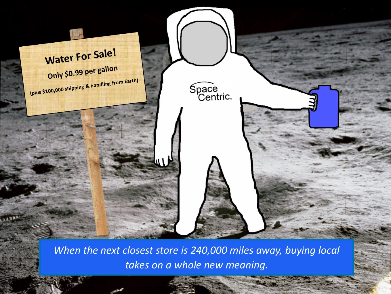 Lunar water for sale. Only $0.99 per gallon, plus $100,000 shipping and handling from Earth. When the next closest store is 240,000 miles away, buying local takes on a whole new meaning. This image illustrates the enormous incentive to learn how to use local lunar resources. Space exploration will have to pay for itself if we want a meaningful presence and future in space. The last 50+ years of budgetary data shows the limits of NASA funding. Congress won't adequately fund Apollo 2.0 or Mars 1.0. That's why creating an in-space economy based on these local space resources is paramount and the most realistic path forward. A blue-collar future in space IS our future in space.