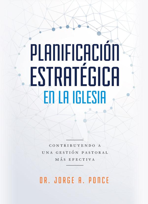 Portada de Planificación estratégica en la iglesia: contribuyendo a una gestión pastoral más efectiva por el Dr. Jorge A. Ponce