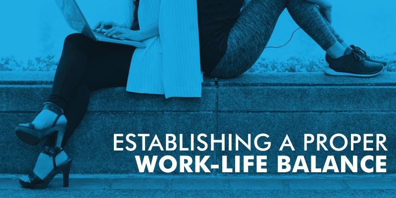 Establishing A Proper Work-Life Balance