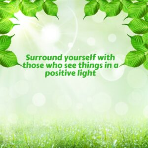 Surround yourself with those who see things in a positive light