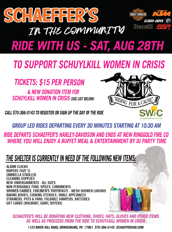 Schaeffer's in the Community Ride With Us - Saturday, August 28th to support Schuylkill Women in Crisis. Tickets: $15 per person & new donation item for Schuylkill Women in Crisis (see list below). Call 570-366-0143 to register or sign up the day of the ride. Group led rides departing every 30 minutes starting at 10:30 AM. Ride departs Schaeffer's Harley-Davidson and ends at New Ringgold Fire Co where you will enjoy a buffet meal & entertainment by DJ Party Time. The shelter is currently in need of the following new items: alarm clocks; diapers (size 5); umbrella stroller; cleaning supplies; new undergarments - all sizes; non-perishable foods, spices, condiments; shower caddies, children's toothpaste - mesh shower loofahs; baking dishes, cooking utensils, small appliances; strainers, pots & pans, foldable hampers, batteries; gift cards (Walmart, Giant, Boyers). Schaeffer's will be donating new clothing, shoes, hats, gloves and other items as well as proceeds from the Ride to Schuylkill Women in Crisis. 1123 Brick Hill Road, Orwigsburg, PA 17961 570-366-0143 schaeffershd.com