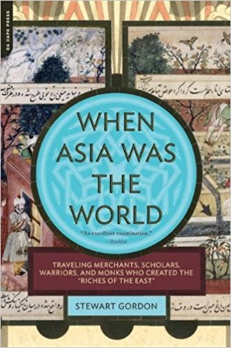 "When Asia Was the World: Traveling Merchants, Scholars, Warriors, and Monks Who Created the """"Riches of the """"East"""""