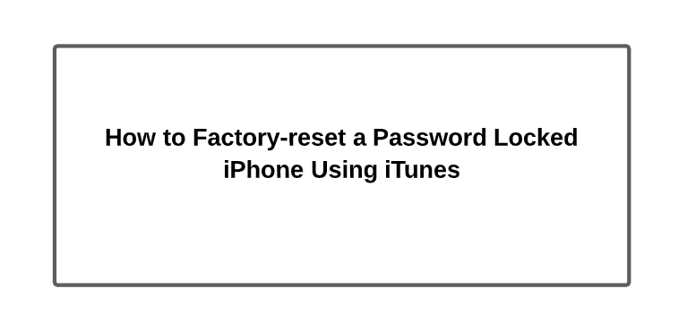 How to Factory-reset a Password Locked iPhone Using iTunes