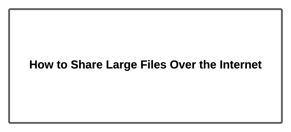 How to Share Large Files Over the Internet