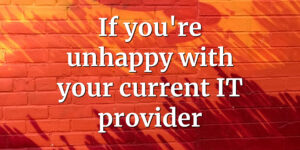 If you're unhappy with your current IT provider