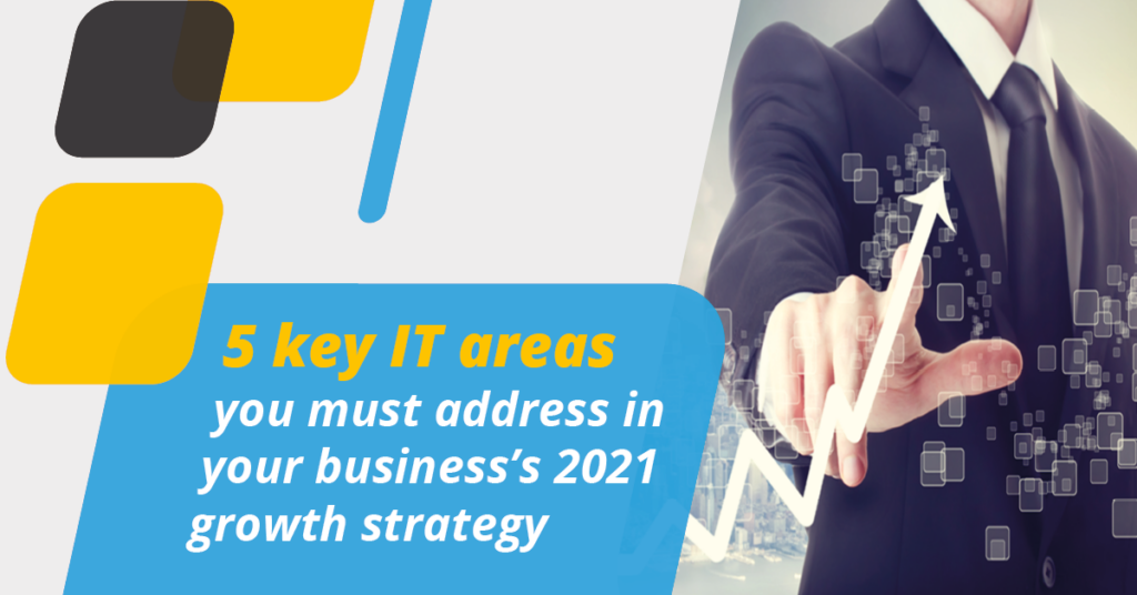 5 key IT areas you must address in your business's 2021 growth strategy