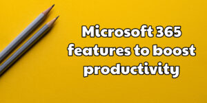 Microsoft 365 features to boost productivity