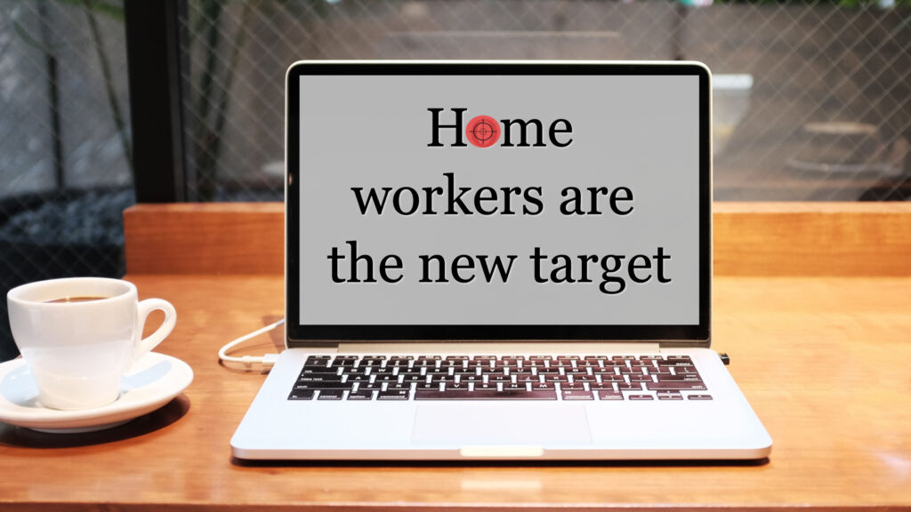 Home workers are the new target