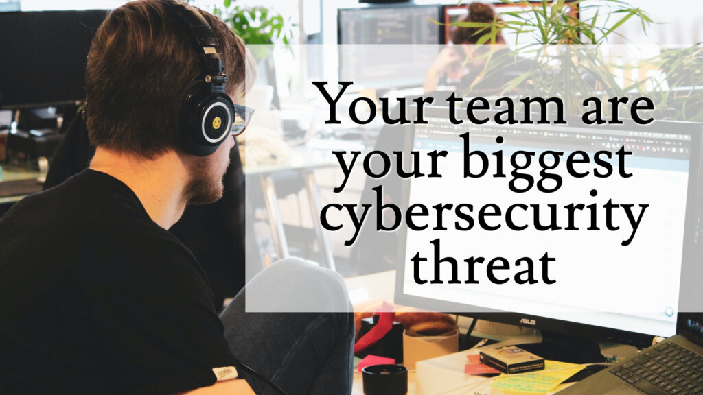 Your team is your biggest cyber security threat