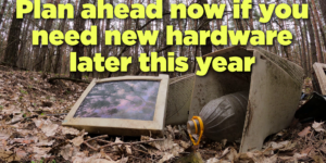 Plan now if you need new hardware later this year