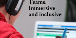 Teams: Immersive and inclusive