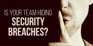 your team hiding security breaches?