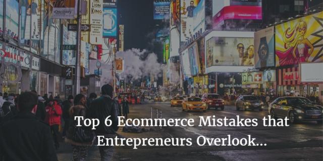 Top 6 eCommerce Mistakes that Entrepreneurs Overlook