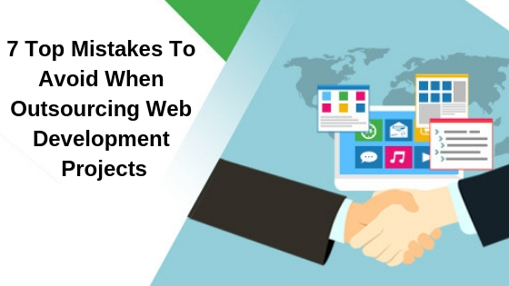 7 Top Mistakes To Avoid When Outsourcing Web Development Projects
