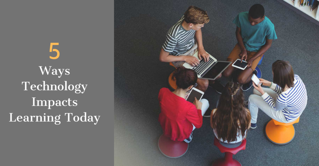 5 WAYS TECHNOLOGY IMPACTS LEARNING TODAY