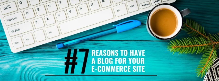 7 Reasons to Have a Blog for Your eCommerce Site