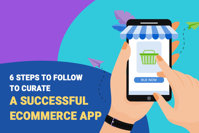 6 Steps to Follow To Curate a Successful eCommerce App
