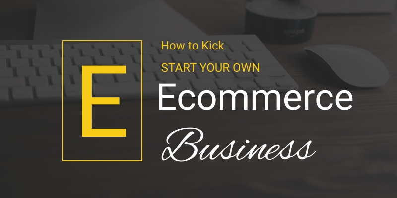 How to Kick Start Your Own eCommerce Business
