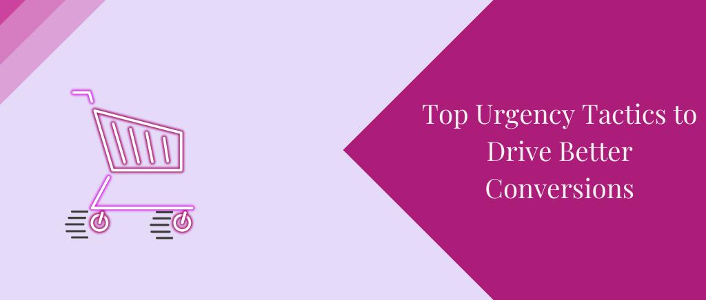Top Urgency Tactics to Drive Better Conversions