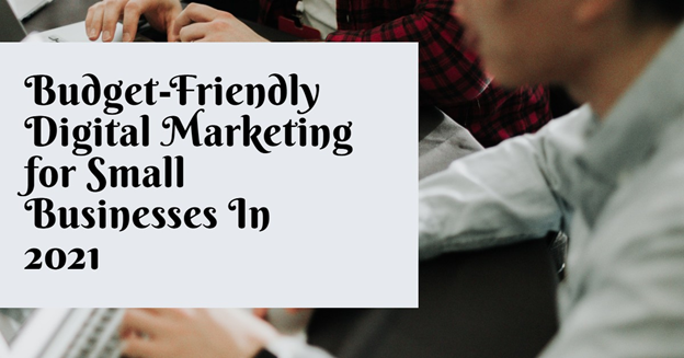 Budget-Friendly Digital Marketing For Small Businesses In 2021