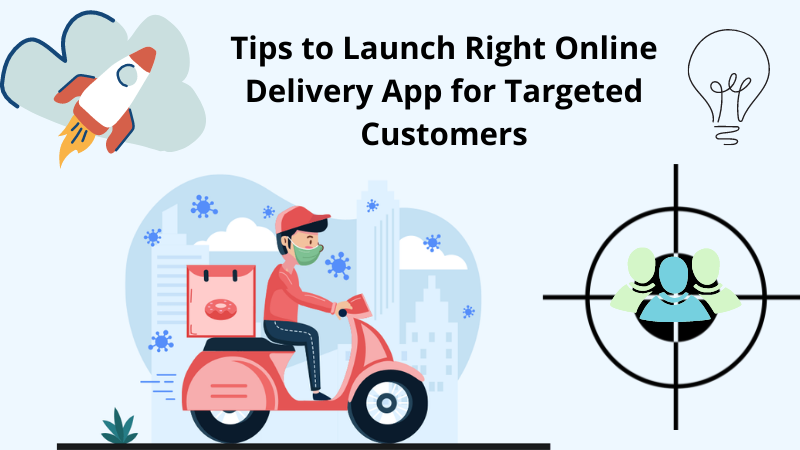 Tips to Launch Right Online Delivery App for Targeted Customers