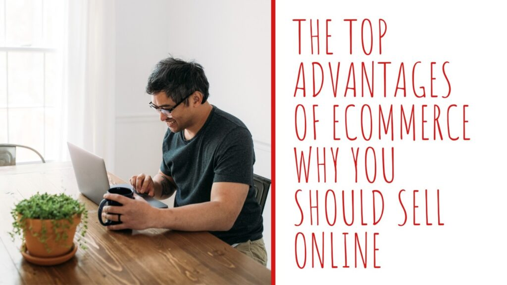 The Top Advantages of eCommerce Why You Should Sell Online