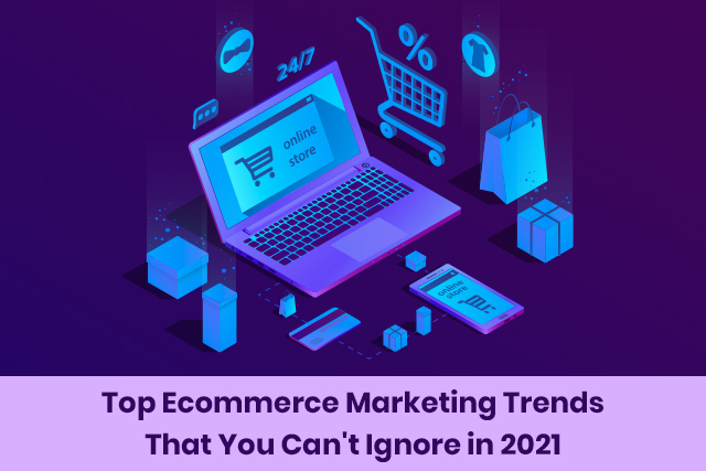 Top eCommerce Marketing Trends That You Can't Ignore in 2021