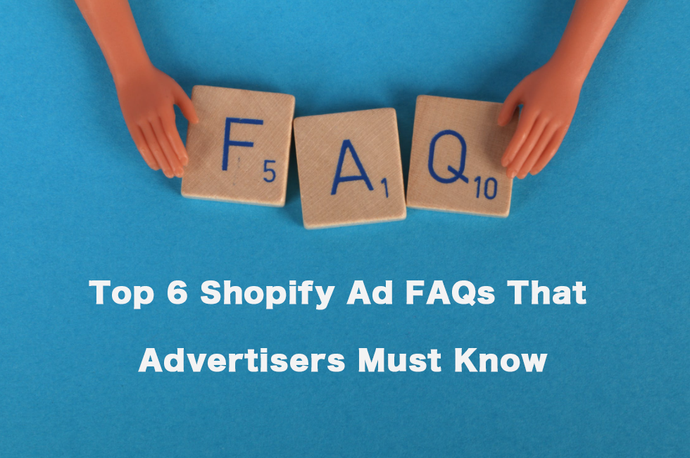 Top 6 Shopify Ad FAQs That Advertisers Must Know
