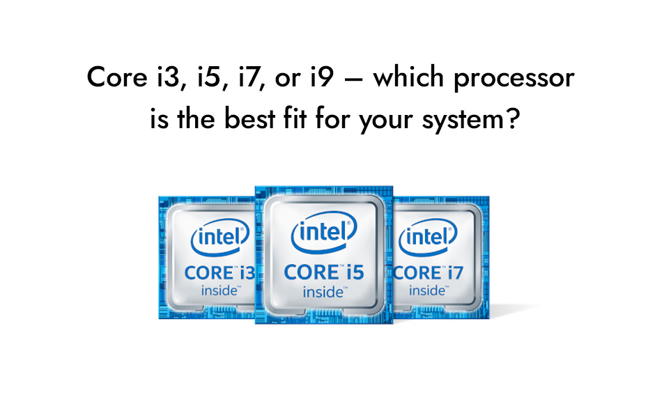 Core i3, i5, i7, or i9 – which processor is the best fit for your system?
